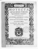 Motecta quae binis, ternis, quaternis vocibus concinuntur, auctore Antonio Cifra,..., unà cum basso ad organum. Liber quartus, nunc primùm in lucem aeditus. Opus VIII