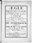 Aeglé, ballet en un acte, représenté devant le roi sur le théâtre des Petits appartemens à Versailles, le 13 janvier 1748, et repris le 25 février 1750 et mis au théâtre de l'Académie royale de musique le 18 février...