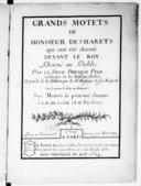 Grands motets de Monsieur Desmarets qui ont été chantés devant le Roy . Donné au public par le sieur Philidor père, ordinaire de la musique du Roi, et garde de la Bibliotéque de la musique de sa Majesté. On donnera la...