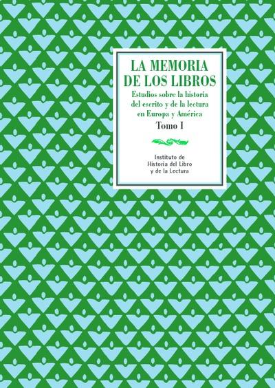 La memoria de los libros. Estudios sobre la historia del escrito y de la lectura en Europa y América. Vol. I