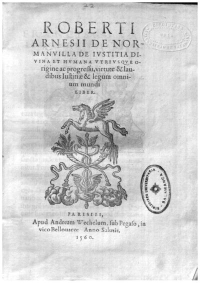 Roberti Arnesij de Normanuilla De iustitia diuina et humana vtriusque origine ac progressu, virtute et laudibus iustitiae et legum omnium mundi liber