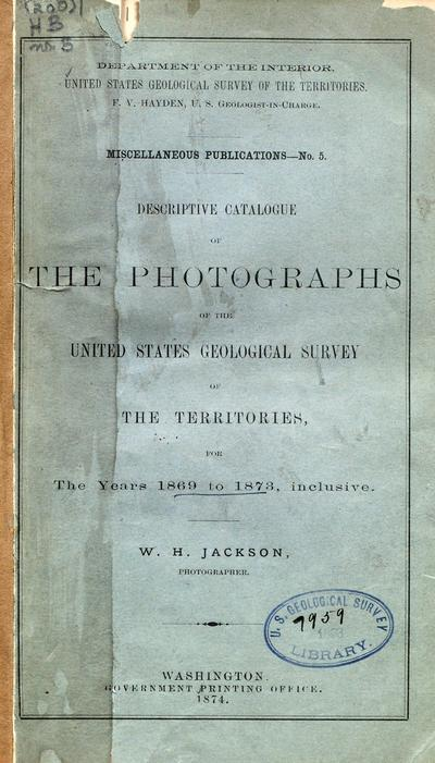 Descriptive catalogue of the photographs of the United States Geological survey of the territories, for the years 1869 to 1873, inclusive.