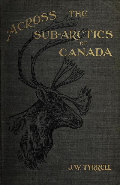 Across the sub-Arctic of Canada, a journey of 3,200 miles by canoe and snowshoe through the barren lands,
