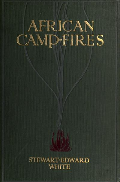 African camp fires, by Stewart Edward White, F. R. G. S.; illustrated from photographs.