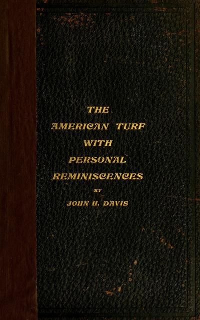 The American turf / by John H. Davis. History of the thoroughbred, together with personal reminiscences by the author, who, in turn, has been jockey, trainer and owner.