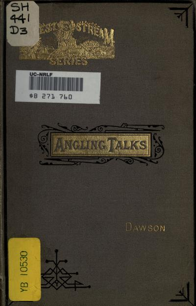 "Angling talks: being the winter talks on summer pastimes. Contributed to the ""Forest and stream,"" by George Dawson."
