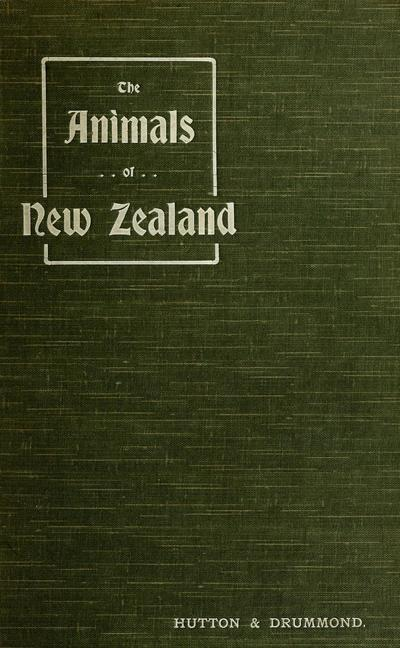 The animals of New Zealand; an account of the dominion's air-breathing vertebrates, by Captain F.W. Hutton and James Drummond.