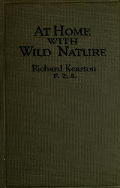 At home with wild nature, by Richard Kearton, profusely illustrated with photographs taken direct from nature by Captain Cherry Kearton and the author.