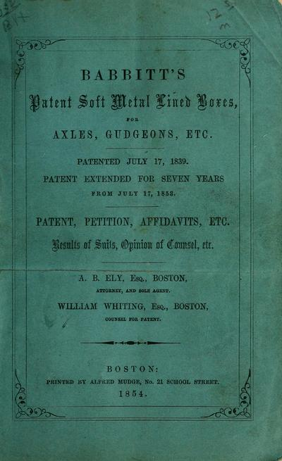Babbitt's patent soft metal lined boxes for axles, gudgeons, etc. : patented July 17, 1839 : patent extended for seven years from July 17, 1853 : patent, petition, affidavits, etc. : results of suits, opinion of counsel,...