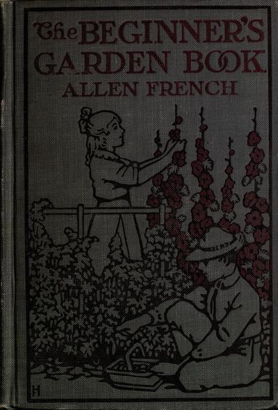The beginner's garden book; a textbook for the upper grammar grades, by Allen French.