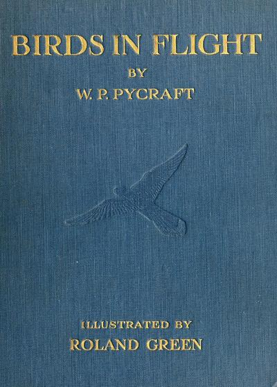 Birds in flight, by W.P. Pycraft ... illustrated by Roland Green, F.Z.S.