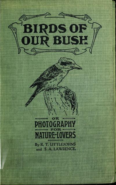 Birds of our bush; or, Photography for nature-lovers, by R.T. Littlejohns and S.A. Lawrence ... With an introduction by J.A. Leach ... Illustrated from photographs by the authors.