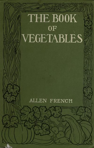 The book of vegetables and garden herbs; a practical handbook and planting table for the vegetable gardener, by Allen French.