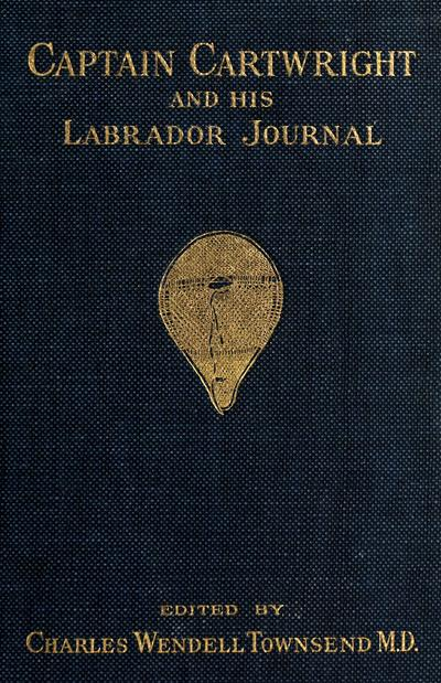 Captain Cartwright and his Labrador journal, ed. by Charles Wendell Townsend, with an introduction by Dr. Wilfred T. Grenfell, illustrations from old engravings, photographs, and a map.