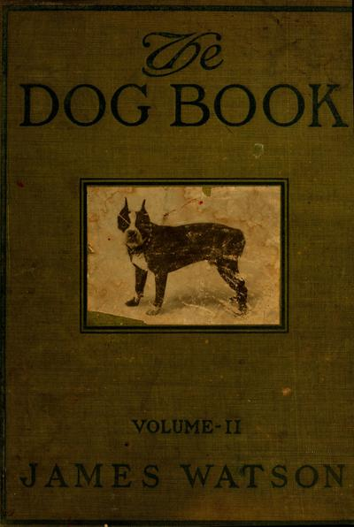 The dog book : a popular history of the dog, with practical information as to care and management of house, kennel, and exhibition dogs; and descriptions of all the important breeds / By James Watson.