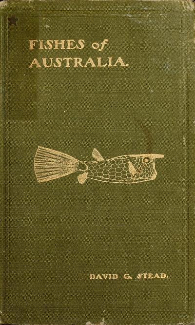 Fishes of Australia: a popular and systematic guide to the study of the wealth within our waters, by David G. Stead. With ten full-page plates and eighty-eight illustrations in the text.