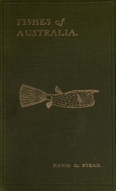 Fishes of Australia: a popular and systematic guide to the study of the wealth within our waters, by David G. Stead. With ten full-page plates and eighty-eight illustrations in the text