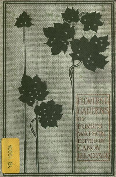 Flowers and gardens; notes on plant beauty, by Forbes Watson. Ed., with a preface, by Rev. Canon Ellacombe.
