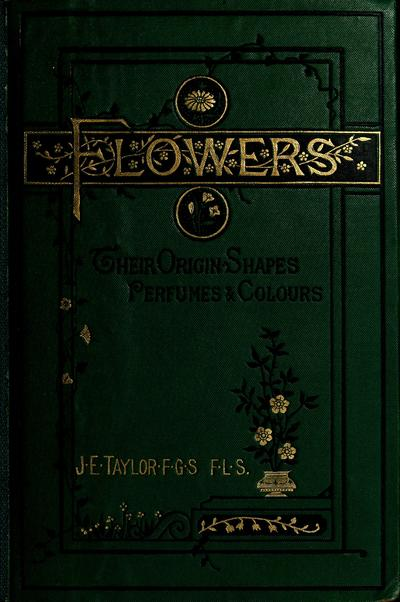 Flowers; their origin, shapes, perfumes, and colours /