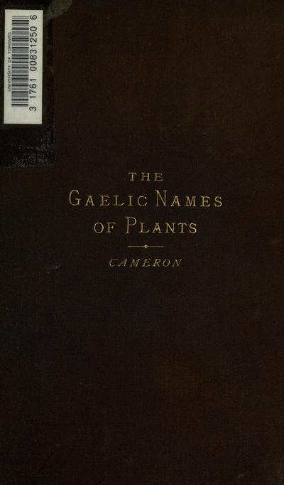 Gaelic names of plants (Scottish and Irish) Collected and arranged in scientific order, with notes on their etymology, their uses, plant superstitions, etc., among the Celts, with copious Gaelic, English and scientific...