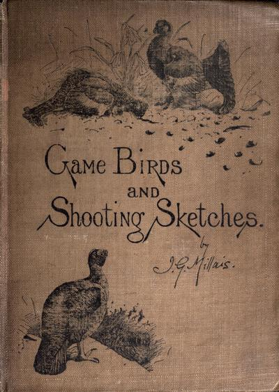 Game birds and shooting-sketches : illustrating the habits, modes of capture, stages of plumage and the hybirds & varieties which occur amongst them / by John Guille Millais.