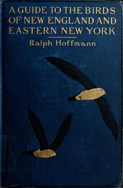 A guide to the birds of New England and eastern New York; containing a key for each season and short descriptions of over 250 species, with particular reference to their appearance in the field, by Ralph Huffmann...with...