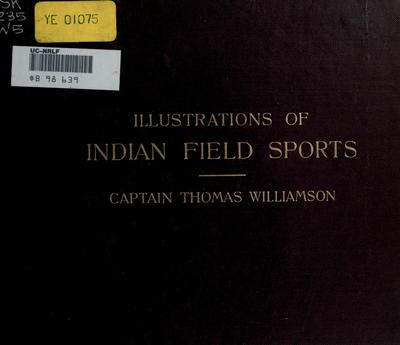Illustrations of Indian field sports : selected and reproduced from the coloured engravings first published in 1807 / after designs by Captain Thomas Williamson of the Bengal Army.