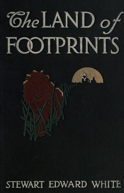 The land of footprints, by Stewart Edward White; illustrated from photographs by the author and two drawings by Philip R. Goodwin.