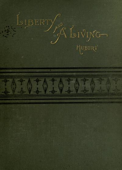 Liberty and a living; the record of an attempt to secure bread and butter, sunshine and content, by gardening, fishing, and hunting, by Philip G. Hubert, jr.