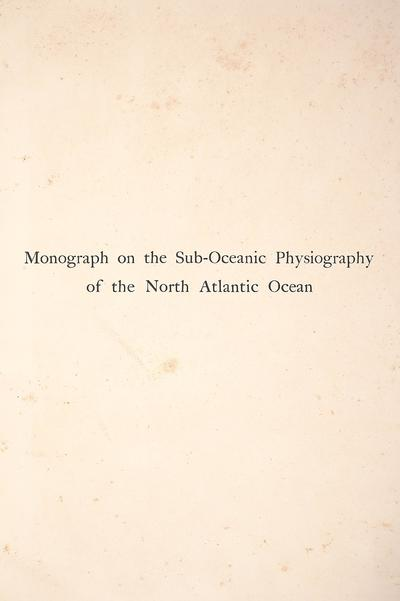 Monograph on the sub-oceanic physiography of the North Atlantic Ocean,by Edward Hull, with a chapter on the sub-oceanic physical features off the coast of North America and the West Indian islands, by Professor Joseph W....