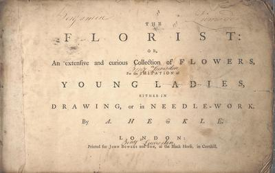 The florist, or, An extensive and curious collection of flowers, for the imitation of young ladies, either in drawing or in needle-workby A. Heckle.