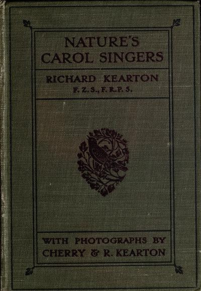 Nature's carol singers. Illustrated with photographs direct from nature by Cherry and Richard Kearton.