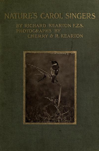Nature's carol singers, by Richard Kearton. Illustrated with photographs direct from nature by Cherry and Richard Kearton.