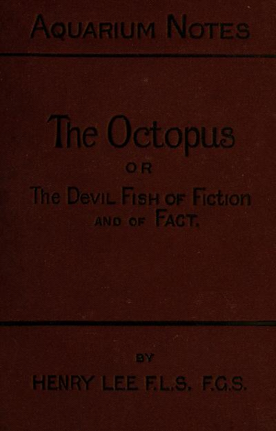 """The octopus : or, the """"devil-fish"""" of fiction and of fact / by Henry Lee ... with illustrations."""