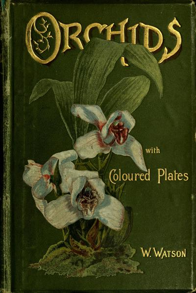 Orchids; their culture and management. With descriptions of all the kinds in general cultivation / By W. Watson assisted by W. Bean.