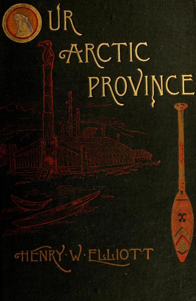 Our Arctic province, Alaska and the Seal islands, by Henry W. Elliott ...