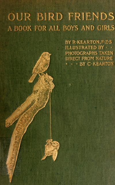 Our bird friends; a book for all boys and girls, by Richard Kearton ... with one hundred original illustrations from photographs by C. Kearton.