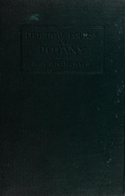 A practical course in botany : with especial reference to its bearings on agriculture, economics, and sanitation / by E. F. Andrews ; with editorial revision by Francis E. Lloyd.
