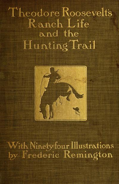 Ranch life and the hunting-trail / by Theodore Roosevelt ; illustrated by Frederic Remington.