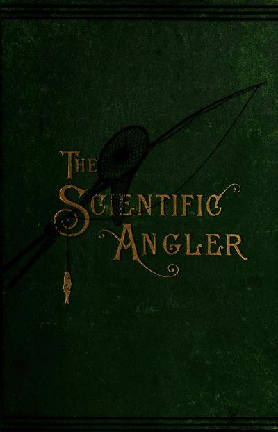 The scientific angler. Being a general and instructive work on artistic angling.