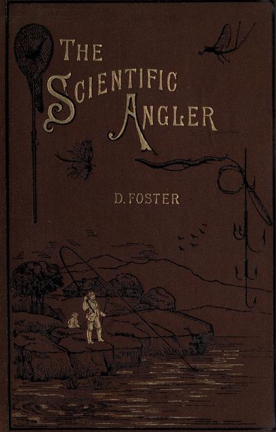 The scientific angler, being a general and instructive work on artistic angling. By the late David Foster. (Comp. by his sons) With illustrations and steel engraving of the author.