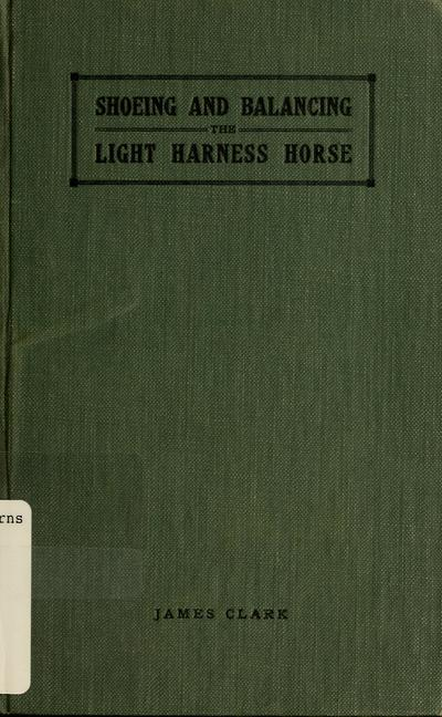 Shoeing and balancing the light harness horse / by James Clark.