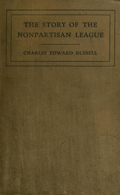 The story of the Nonpartisan league; a chapter in American evolution, by Charles Edward Russell ...