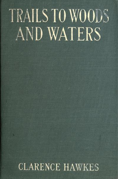 Trails to woods and waters, by Clarence Hawkes ... illustrated by Charles Copeland.