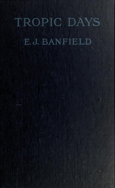 Tropic days, by E. J. Banfield ... with 37 illustrations.