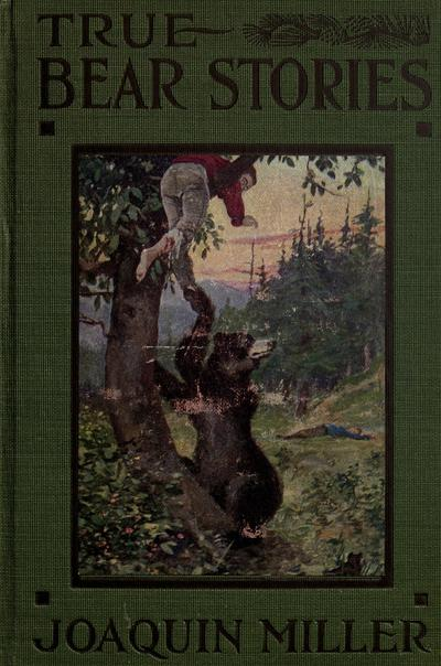 """True bear stories by Joaquin Miller, with introductory notes by Dr. David Starr Jordan ... Together with a thrilling account of the capture of the celebrated grizzly """"Monarch"""" .."""