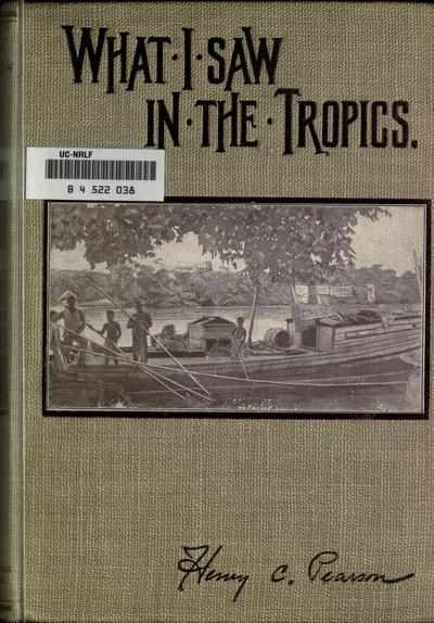 What I saw in the tropics; a record of visits to Ceylon, the Federaed Malay states, Mexico, Nicaragua, Costa Rica, republic of Panama, Columbia, Jamaica, Hawaii, by Henry C. Pearson, editor of the India rubber world.