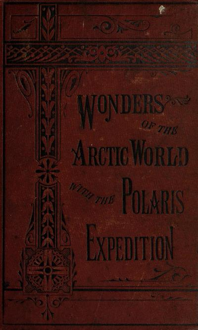 The wonders of the Arctic world: a history of all the researches and discoveries in the frozen regions of the North, from the earliest times... by Epes Sargent...Together with a complete and reliable history of the Polaris...