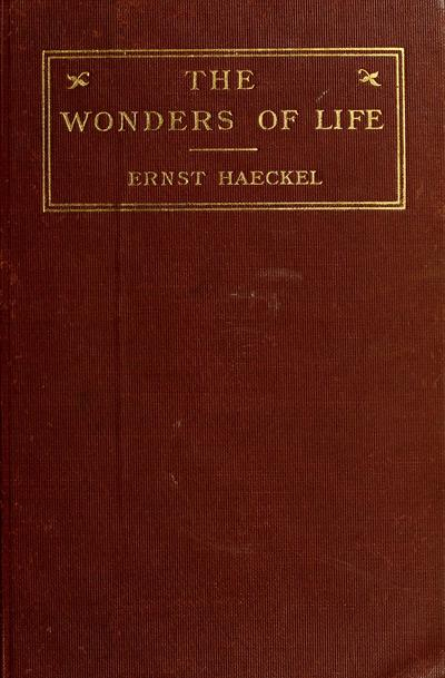 The wonders of life; a popular study of biological philosophy, by Ernst Haeckel, translated by Joseph McCabe.
