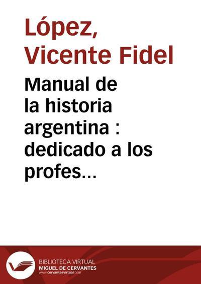 Manual de la historia argentina : dedicado a los profesores y maestros que la enseñan